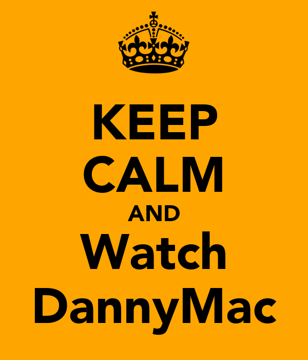 KEEP CALM AND Watch DannyMac