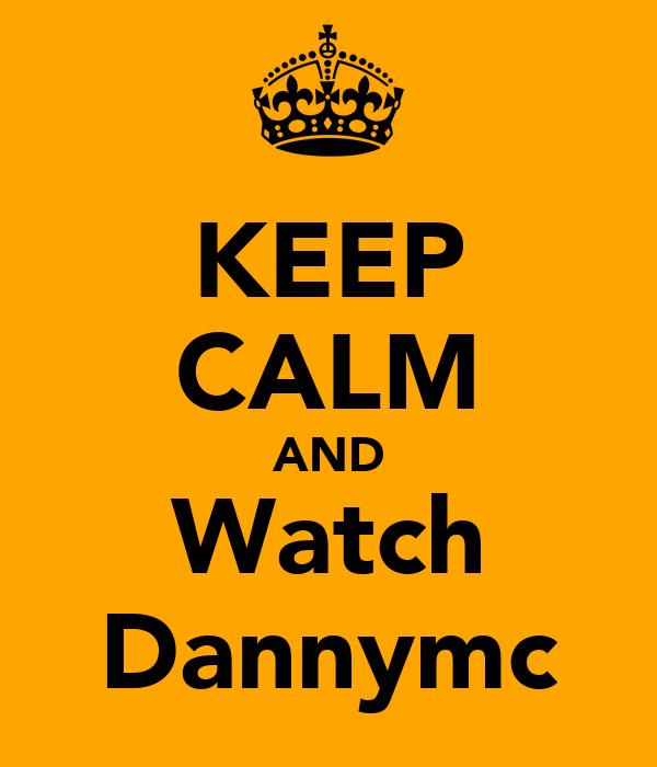 KEEP CALM AND Watch Dannymc