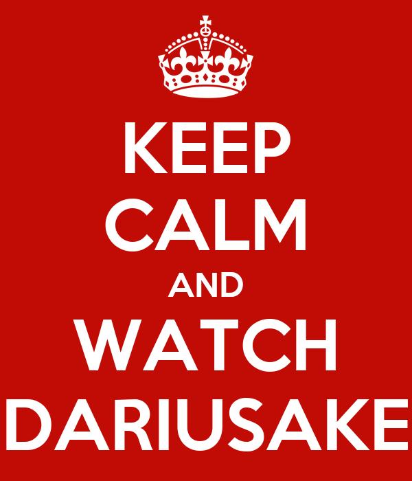 KEEP CALM AND WATCH DARIUSAKE