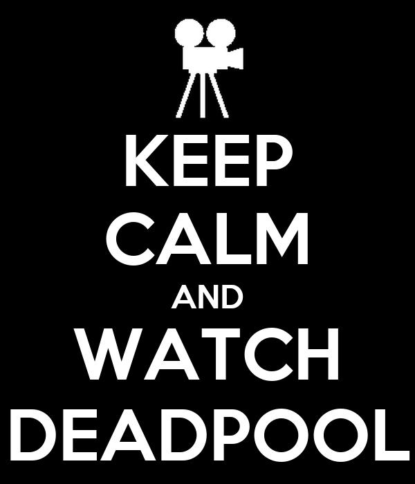 KEEP CALM AND WATCH DEADPOOL