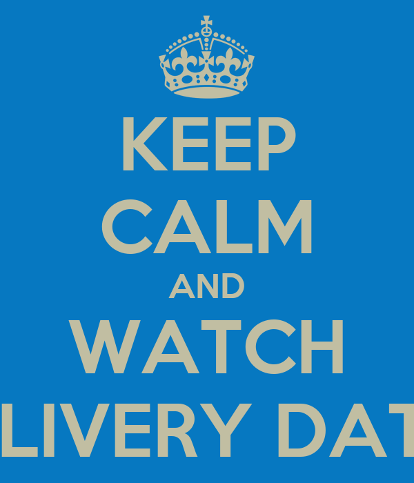 KEEP CALM AND WATCH DELIVERY DATES