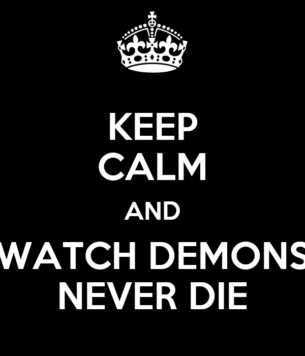 KEEP CALM AND WATCH DEMONS NEVER DIE