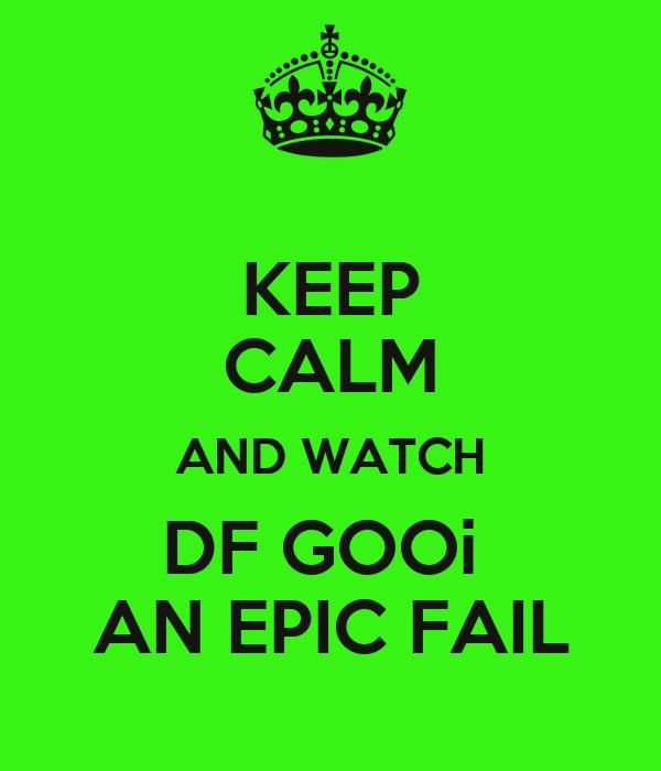 KEEP CALM AND WATCH DF GOOi  AN EPIC FAIL