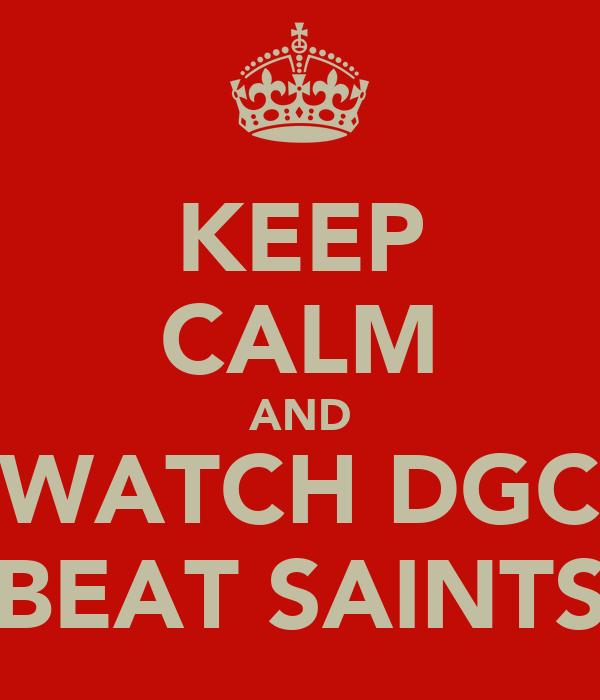 KEEP CALM AND WATCH DGC BEAT SAINTS