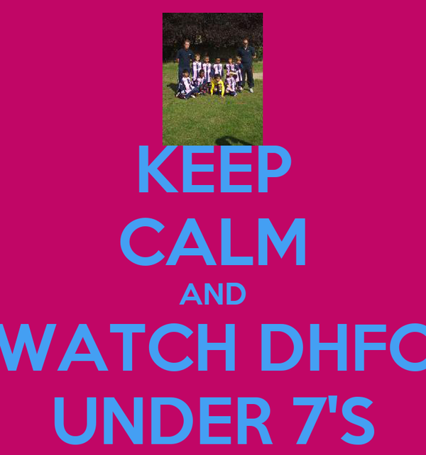 KEEP CALM AND WATCH DHFC UNDER 7'S