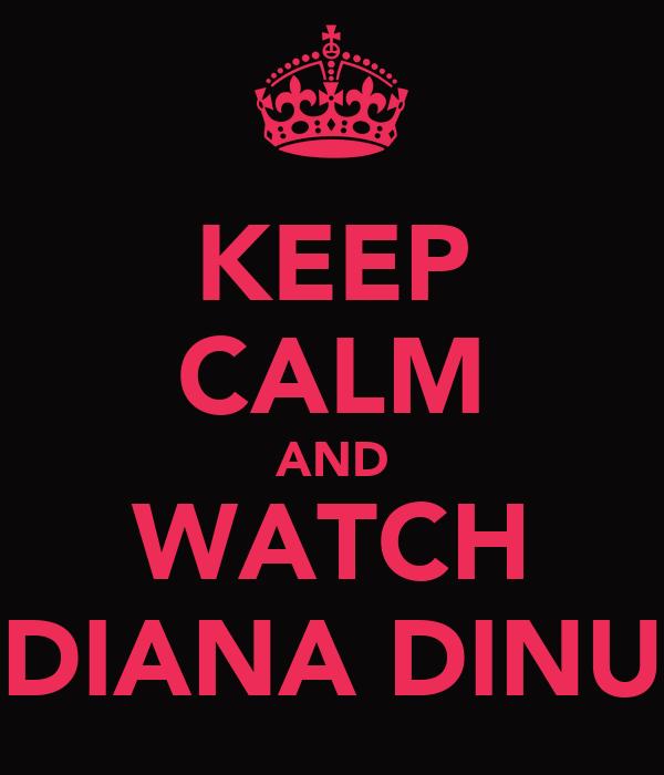 KEEP CALM AND WATCH DIANA DINU
