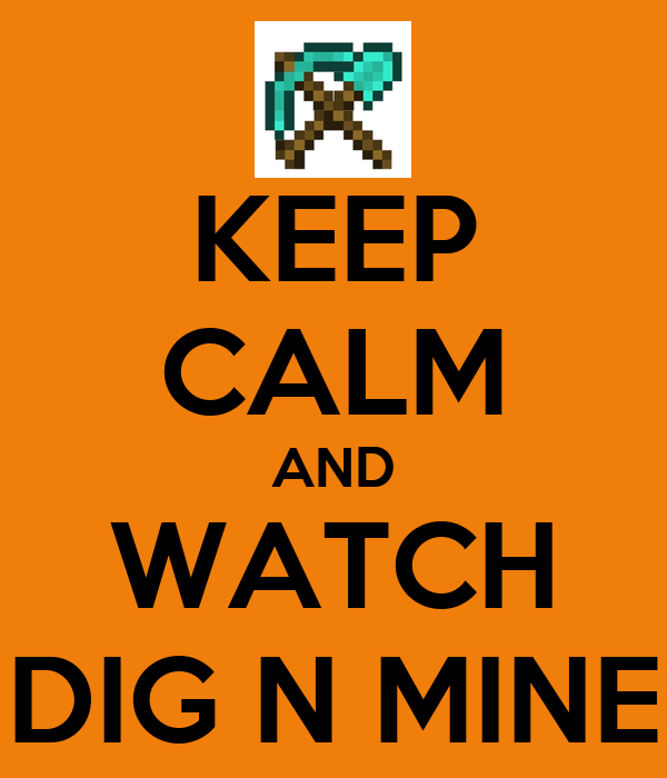 KEEP CALM AND WATCH DIG N MINE
