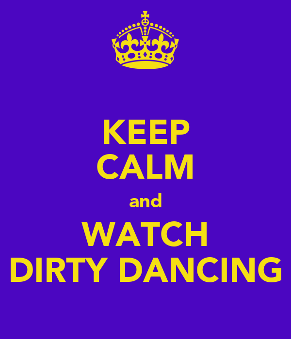 KEEP CALM and WATCH DIRTY DANCING