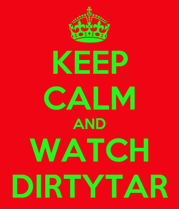 KEEP CALM AND WATCH DIRTYTAR