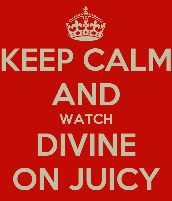 KEEP CALM AND WATCH DIVINE ON JUICY