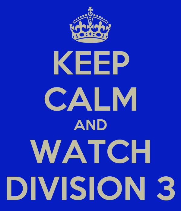 KEEP CALM AND WATCH DIVISION 3