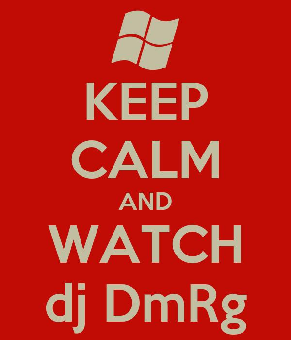 KEEP CALM AND WATCH dj DmRg