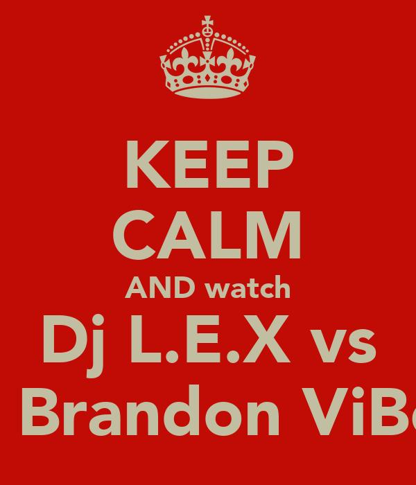 KEEP CALM AND watch Dj L.E.X vs Dj Brandon ViBeS