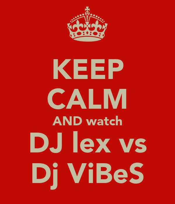 KEEP CALM AND watch DJ lex vs Dj ViBeS