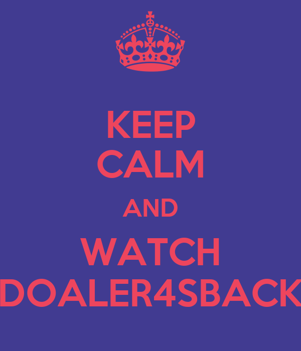 KEEP CALM AND WATCH DOALER4SBACK