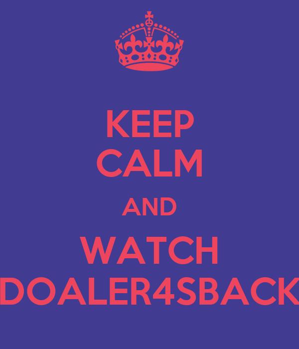 KEEP CALM AND WATCH DOALER4SBACK