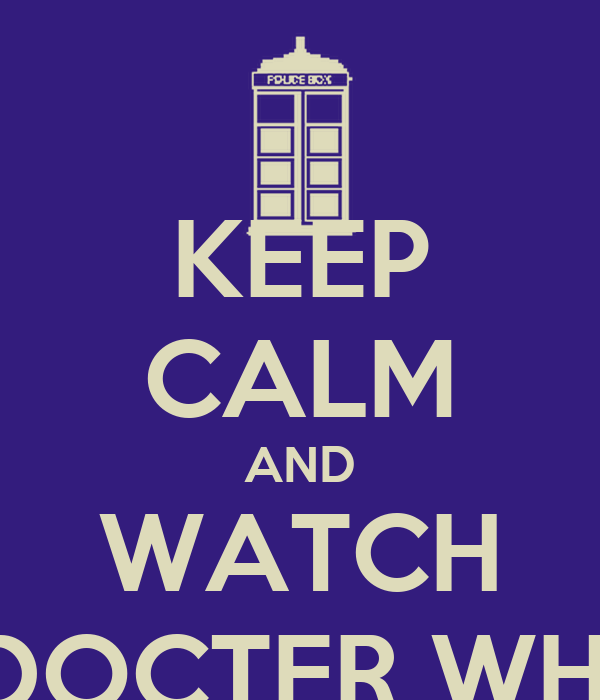 KEEP CALM AND WATCH DOCTER WHI