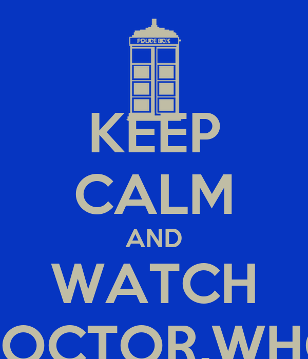 KEEP CALM AND WATCH DOCTOR.WHO