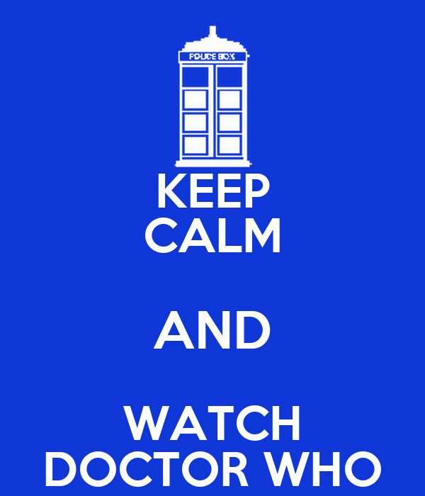 KEEP CALM AND WATCH DOCTOR WHO