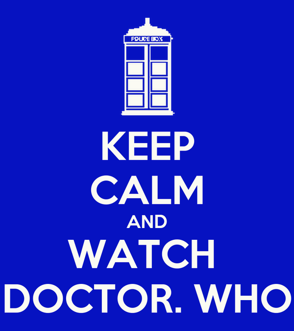KEEP CALM AND WATCH  DOCTOR. WHO