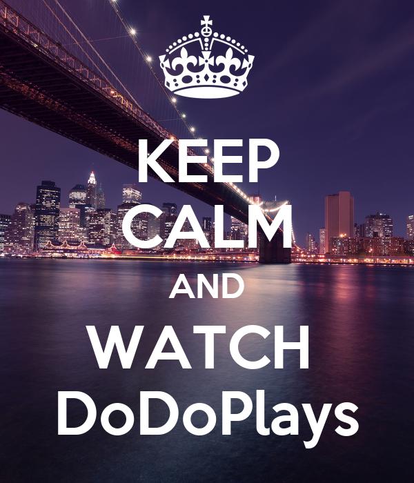 KEEP CALM AND WATCH  DoDoPlays