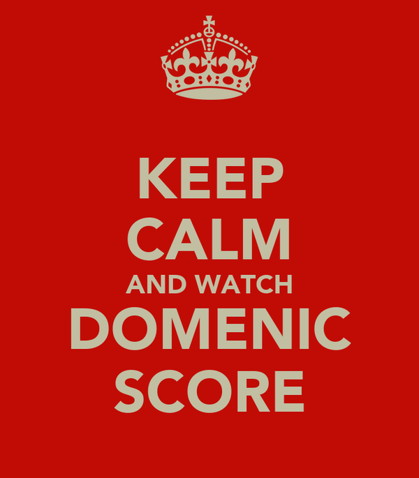 KEEP CALM AND WATCH DOMENIC SCORE