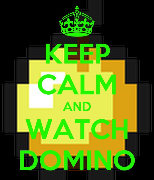 KEEP CALM AND WATCH DOMINO