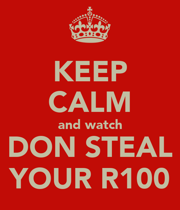 KEEP CALM and watch DON STEAL YOUR R100