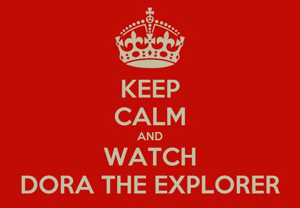 KEEP CALM AND WATCH DORA THE EXPLORER