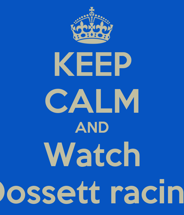 KEEP CALM AND Watch Dossett racing