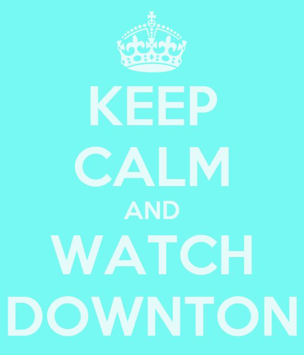 KEEP CALM AND WATCH DOWNTON