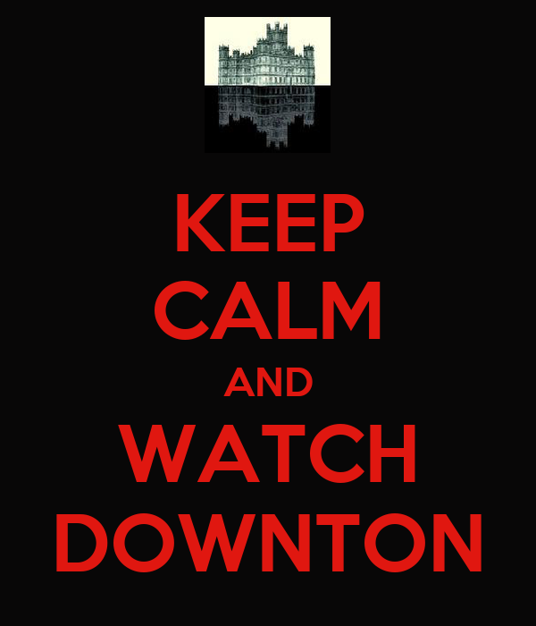 KEEP CALM AND WATCH DOWNTON