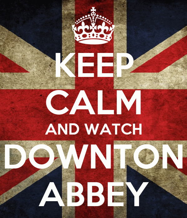 KEEP CALM AND WATCH DOWNTON ABBEY