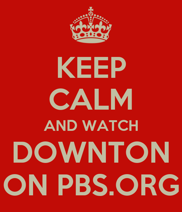 KEEP CALM AND WATCH DOWNTON ON PBS.ORG