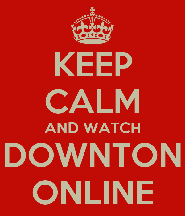 KEEP CALM AND WATCH DOWNTON ONLINE