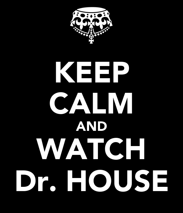 KEEP CALM AND WATCH Dr. HOUSE