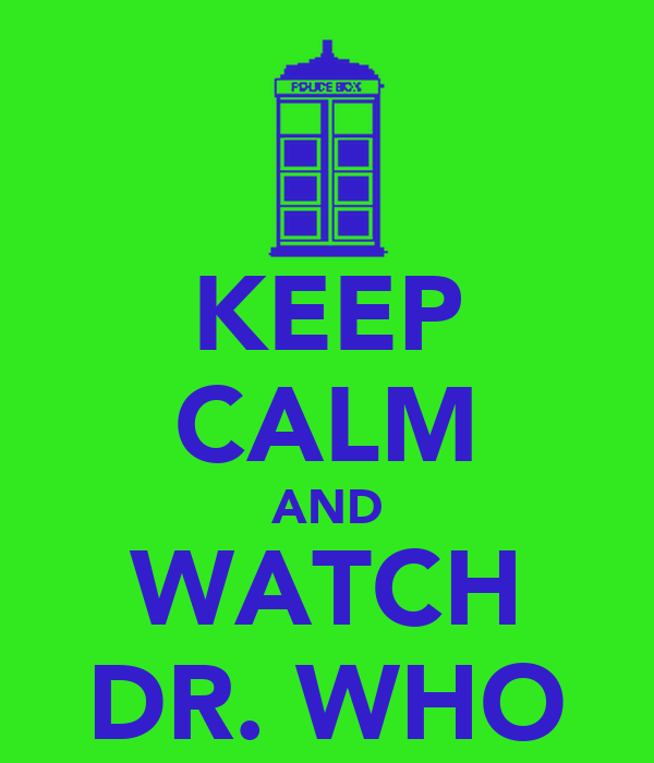 KEEP CALM AND WATCH DR. WHO