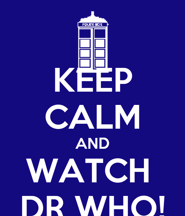 KEEP CALM AND WATCH  DR WHO!