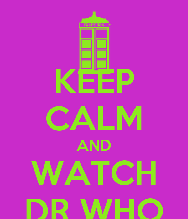 KEEP CALM AND WATCH DR WHO