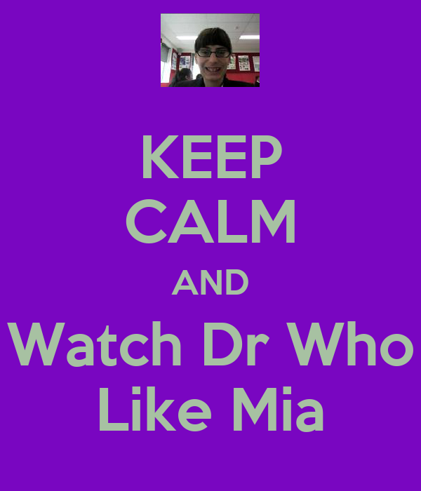 KEEP CALM AND Watch Dr Who Like Mia