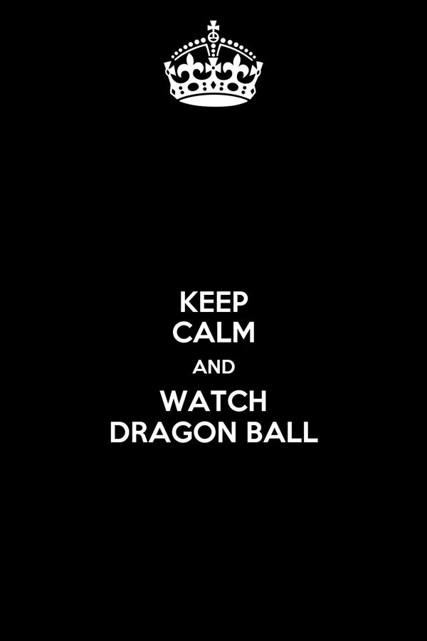 KEEP CALM AND WATCH DRAGON BALL