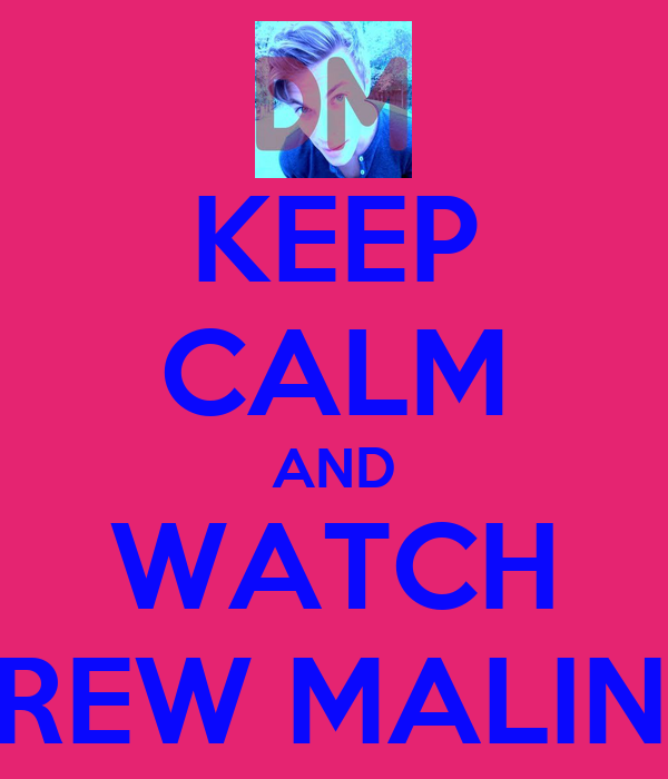 KEEP CALM AND WATCH DREW MALINO