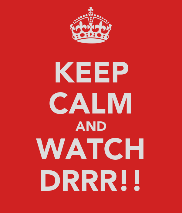 KEEP CALM AND WATCH DRRR!!