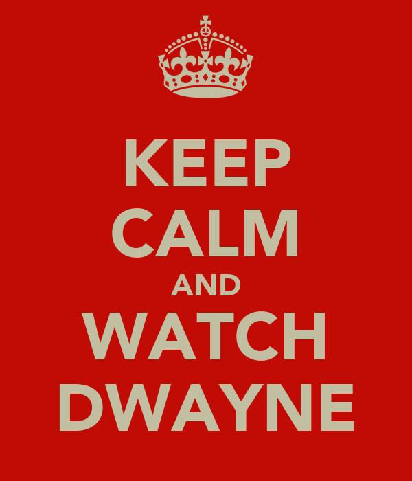 KEEP CALM AND WATCH DWAYNE
