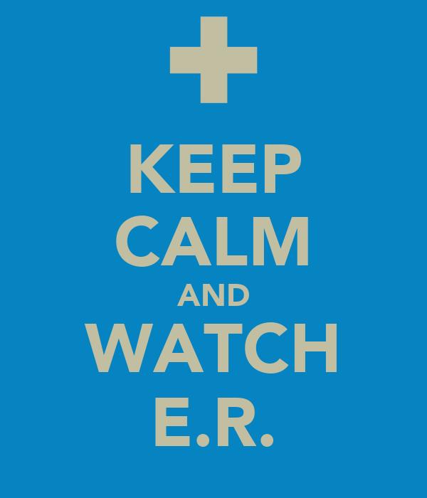 KEEP CALM AND WATCH E.R.