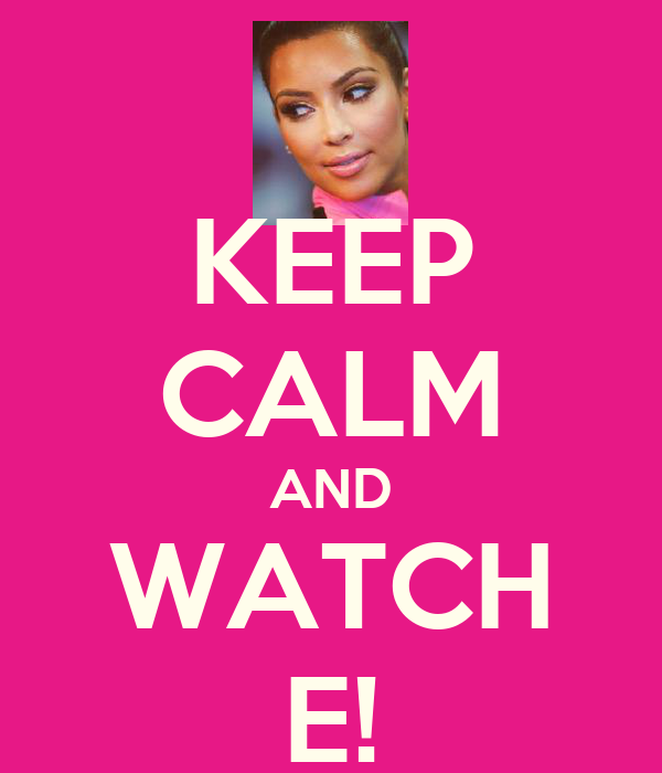 KEEP CALM AND WATCH E!