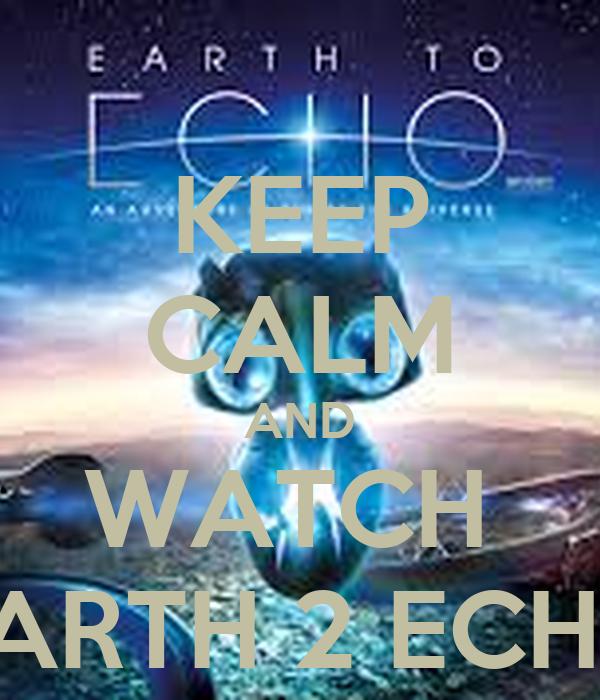 KEEP CALM AND WATCH  EARTH 2 ECHO