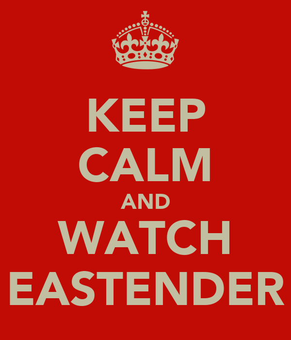 KEEP CALM AND WATCH EASTENDER