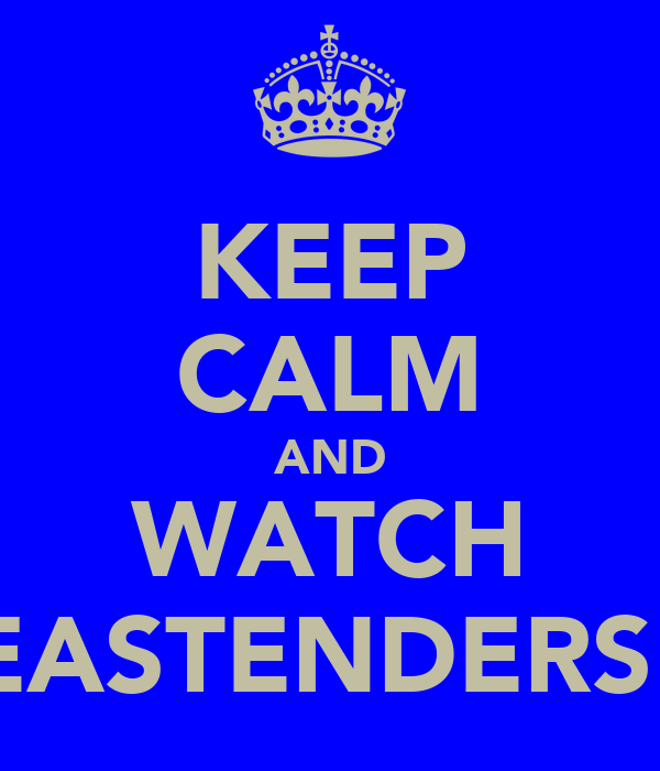 KEEP CALM AND WATCH EASTENDERS!