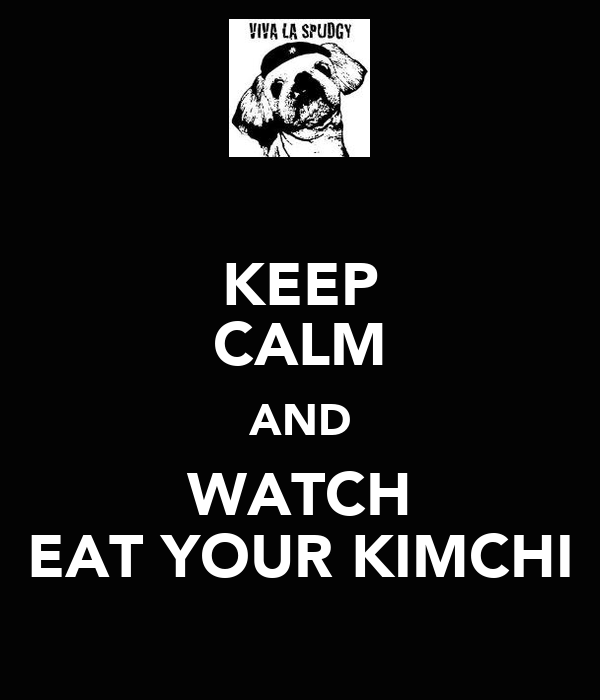 KEEP CALM AND WATCH EAT YOUR KIMCHI